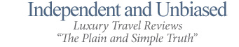 INDEPENDENT AND UNBIASED - LUXURY TRAVELS REVIEWS 'THE PLAIN AND SIMPLE TRUTH'